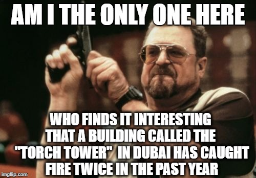 "TWO TIMES in one year! | AM I THE ONLY ONE HERE WHO FINDS IT INTERESTING THAT A BUILDING CALLED THE  ""TORCH TOWER""  IN DUBAI HAS CAUGHT FIRE TWICE IN THE PAST YEAR 