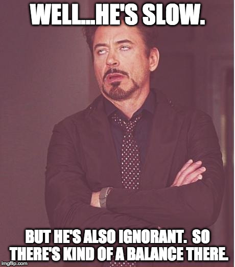 Face You Make Robert Downey Jr Meme | WELL...HE'S SLOW. BUT HE'S ALSO IGNORANT.  SO THERE'S KIND OF A BALANCE THERE. | image tagged in memes,face you make robert downey jr | made w/ Imgflip meme maker