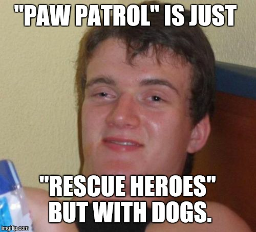"I could be wrong. It's a huge possibility.  | ""PAW PATROL"" IS JUST ""RESCUE HEROES"" BUT WITH DOGS. 