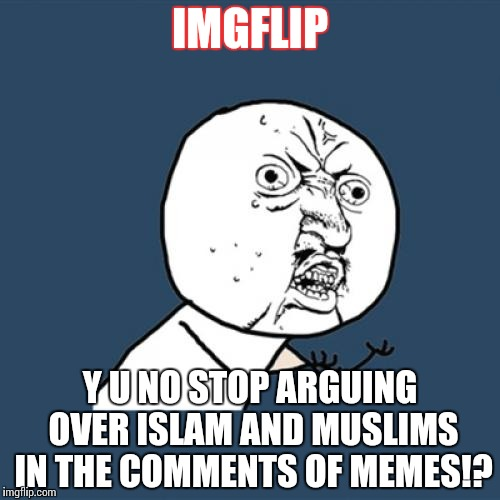 It's starting to get old, y'know? | IMGFLIP Y U NO STOP ARGUING OVER ISLAM AND MUSLIMS IN THE COMMENTS OF MEMES!? | image tagged in memes,y u no,funny,islam,muslim,imgflip | made w/ Imgflip meme maker