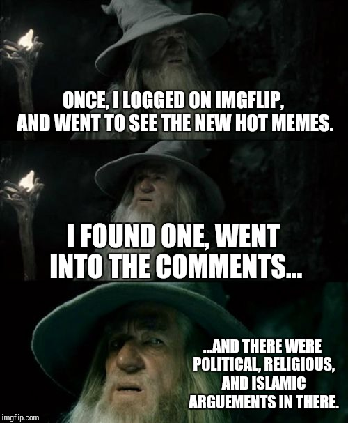 What we all seem to see. | ONCE, I LOGGED ON IMGFLIP, AND WENT TO SEE THE NEW HOT MEMES. I FOUND ONE, WENT INTO THE COMMENTS... ...AND THERE WERE POLITICAL, RELIGIOUS, | image tagged in memes,confused gandalf,funny,imgflip,politics,religion | made w/ Imgflip meme maker