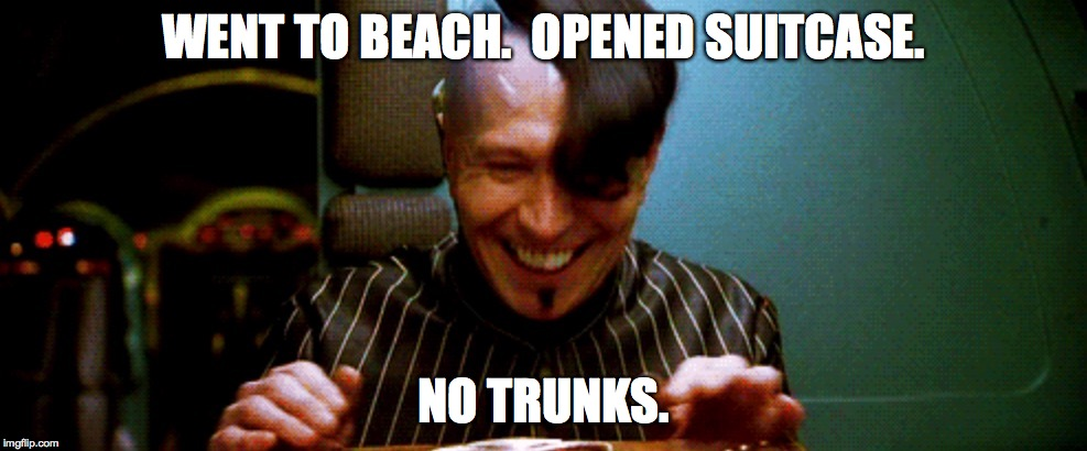 I am very DISAPPOINTED! | WENT TO BEACH.  OPENED SUITCASE. NO TRUNKS. | image tagged in zorg | made w/ Imgflip meme maker