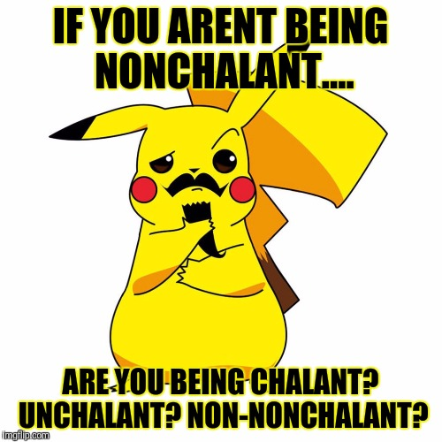 This may make me seem ignorant but..... | IF YOU ARENT BEING NONCHALANT.... ARE YOU BEING CHALANT? UNCHALANT? NON-NONCHALANT? | image tagged in i wonderchu | made w/ Imgflip meme maker