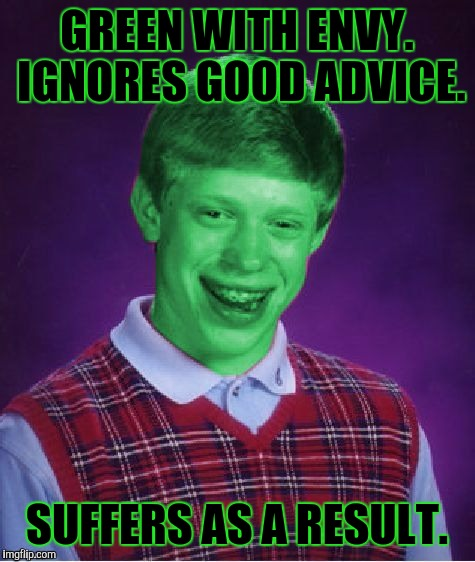 GREEN WITH ENVY. IGNORES GOOD ADVICE. SUFFERS AS A RESULT. | made w/ Imgflip meme maker