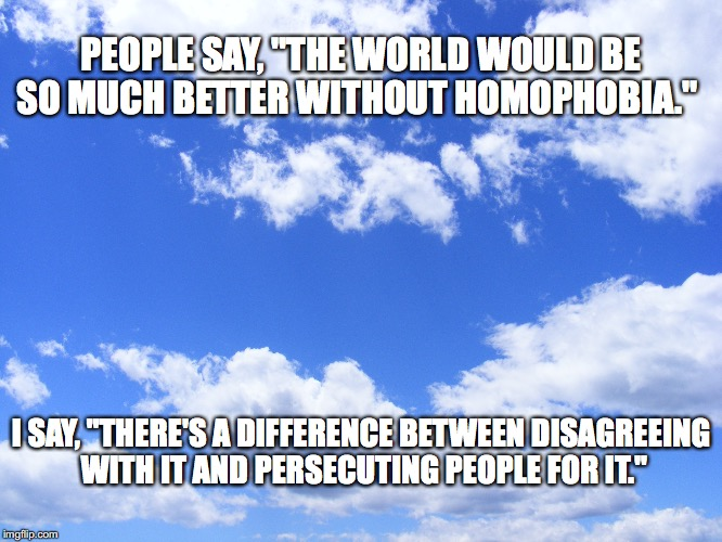 "Sorry it's not funny, but this had to be said | PEOPLE SAY, ""THE WORLD WOULD BE SO MUCH BETTER WITHOUT HOMOPHOBIA."" I SAY, ""THERE'S A DIFFERENCE BETWEEN DISAGREEING WITH IT AND PERSECUTING 