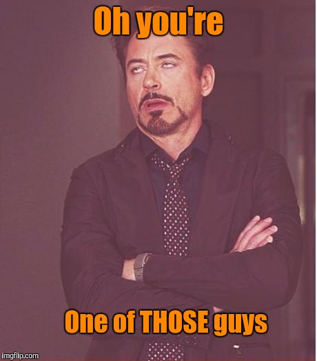 Face You Make Robert Downey Jr Meme | Oh you're One of THOSE guys | image tagged in memes,face you make robert downey jr | made w/ Imgflip meme maker