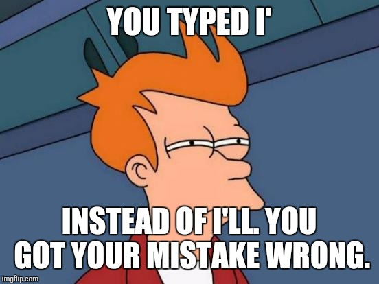 Futurama Fry Meme | YOU TYPED I' INSTEAD OF I'LL. YOU GOT YOUR MISTAKE WRONG. | image tagged in memes,futurama fry | made w/ Imgflip meme maker