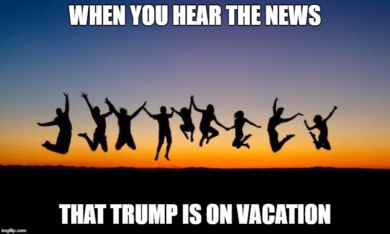 Trump Takes A Long Vacation | WHEN YOU HEAR THE NEWS THAT TRUMP IS ON VACATION | image tagged in trump,president,vacation,memes,funny,politics | made w/ Imgflip meme maker