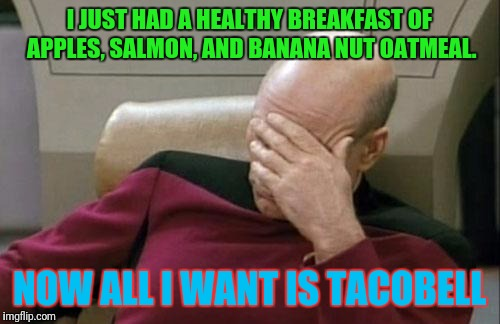 Even though it'll make me sh*t for days |  I JUST HAD A HEALTHY BREAKFAST OF APPLES, SALMON, AND BANANA NUT OATMEAL. NOW ALL I WANT IS TACOBELL | image tagged in memes,captain picard facepalm,taco bell,diarrhea | made w/ Imgflip meme maker