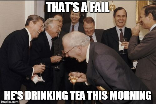 Laughing Men In Suits Meme | THAT'S A FAIL HE'S DRINKING TEA THIS MORNING | image tagged in memes,laughing men in suits | made w/ Imgflip meme maker