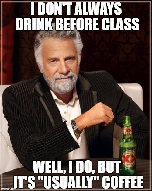 "The Most Interesting Man In The World Meme | I DON'T ALWAYS DRINK BEFORE CLASS WELL, I DO, BUT IT'S ""USUALLY"" COFFEE 