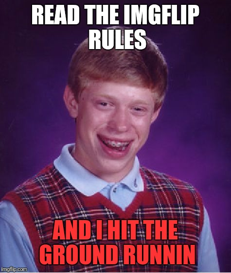 Bad Luck Brian Meme | READ THE IMGFLIP RULES AND I HIT THE GROUND RUNNIN | image tagged in memes,bad luck brian | made w/ Imgflip meme maker
