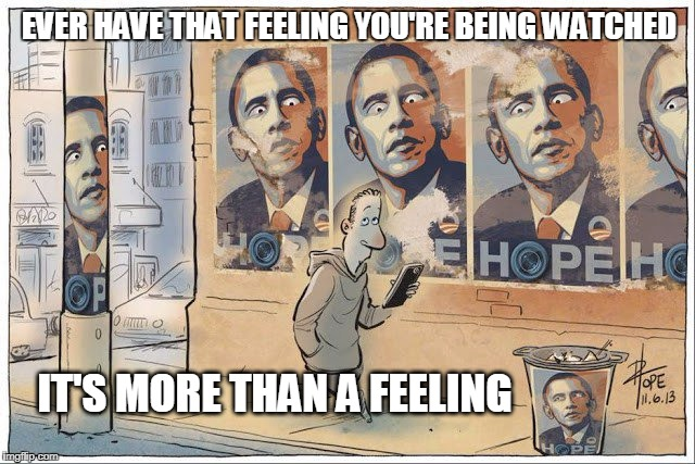 snowden was right | EVER HAVE THAT FEELING YOU'RE BEING WATCHED IT'S MORE THAN A FEELING | image tagged in spying,privacy | made w/ Imgflip meme maker