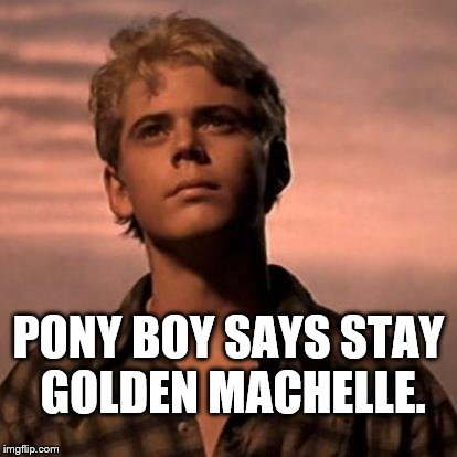 Pony Stays Golden Machelle | PONY BOY SAYS STAY GOLDEN MACHELLE. | image tagged in memes,machelle,pony boy,the outsiders | made w/ Imgflip meme maker