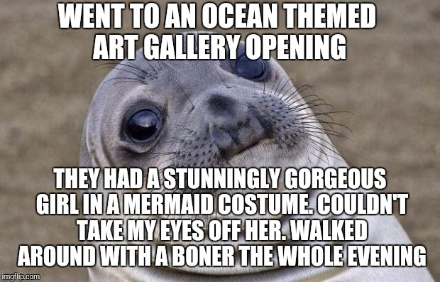 True story. One of the most attractive women I've ever seen.  Worst thing was I was there on a date with my wife... | WENT TO AN OCEAN THEMED ART GALLERY OPENING THEY HAD A STUNNINGLY GORGEOUS GIRL IN A MERMAID COSTUME. COULDN'T TAKE MY EYES OFF HER. WALKED  | image tagged in memes,awkward moment sealion,jbmemegeek,mermaid,funny story | made w/ Imgflip meme maker