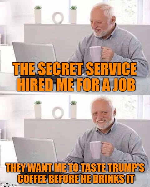 THE SECRET SERVICE HIRED ME FOR A JOB THEY WANT ME TO TASTE TRUMP'S COFFEE BEFORE HE DRINKS IT | made w/ Imgflip meme maker