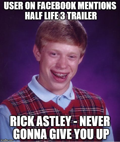 Half Life 3 Leaked | USER ON FACEBOOK MENTIONS HALF LIFE 3 TRAILER RICK ASTLEY - NEVER GONNA GIVE YOU UP | image tagged in memes,bad luck brian,rick astley,rickroll,facebook,half life 3 | made w/ Imgflip meme maker