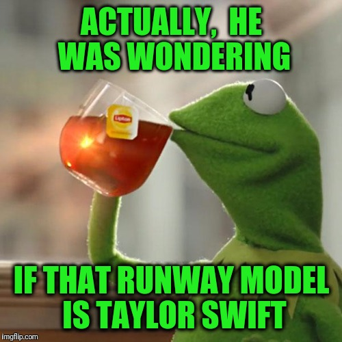 But Thats None Of My Business Meme | ACTUALLY,  HE WAS WONDERING IF THAT RUNWAY MODEL IS TAYLOR SWIFT | image tagged in memes,but thats none of my business,kermit the frog | made w/ Imgflip meme maker