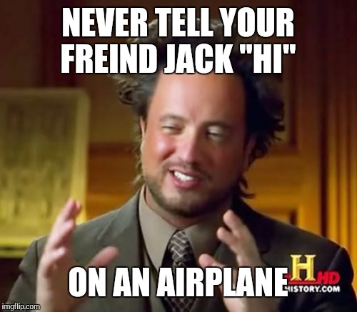 "Ancient Aliens Meme | NEVER TELL YOUR FREIND JACK ""HI"" ON AN AIRPLANE 