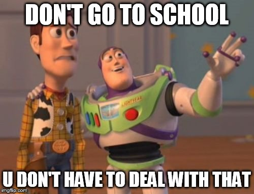 X, X Everywhere Meme | DON'T GO TO SCHOOL U DON'T HAVE TO DEAL WITH THAT | image tagged in memes,x,x everywhere,x x everywhere | made w/ Imgflip meme maker