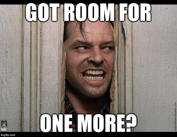 GOT ROOM FOR ONE MORE? | made w/ Imgflip meme maker
