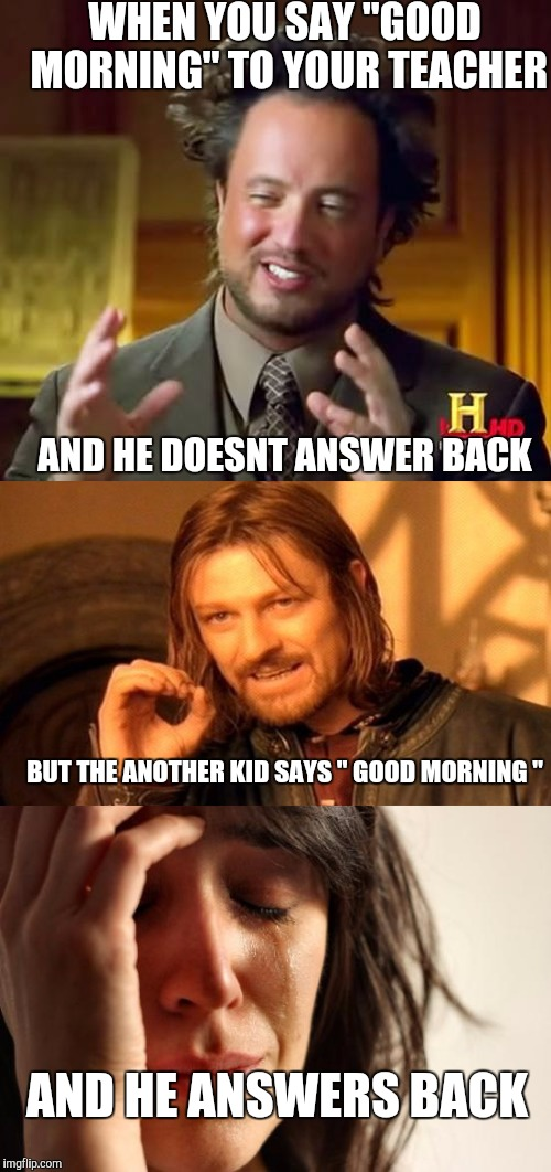 "Teacher be like... | WHEN YOU SAY ""GOOD MORNING"" TO YOUR TEACHER AND HE DOESNT ANSWER BACK BUT THE ANOTHER KID SAYS "" GOOD MORNING "" AND HE ANSWERS BACK 