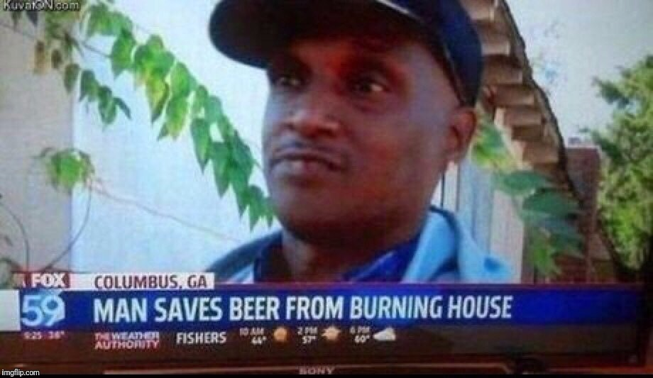 It makes you think.  What would you save? | MAKES YOU THINK WHAT WOULD YOU SAVE? | image tagged in memes,house on fire,beers,meanwhile in columbus georgia | made w/ Imgflip meme maker