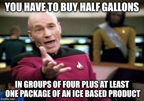 Picard Wtf Meme | YOU HAVE TO BUY HALF GALLONS IN GROUPS OF FOUR PLUS AT LEAST ONE PACKAGE OF AN ICE BASED PRODUCT | image tagged in memes,picard wtf | made w/ Imgflip meme maker