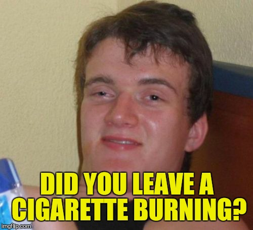 10 Guy Meme | DID YOU LEAVE A CIGARETTE BURNING? | image tagged in memes,10 guy | made w/ Imgflip meme maker