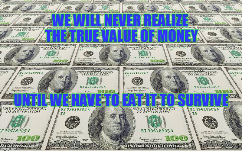 eat money | WE WILL NEVER REALIZE THE TRUE VALUE OF MONEY UNTIL WE HAVE TO EAT IT TO SURVIVE | image tagged in benjamins,value of money | made w/ Imgflip meme maker