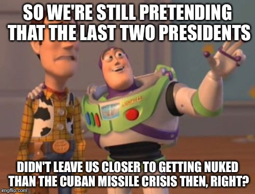 X, X Everywhere Meme | SO WE'RE STILL PRETENDING THAT THE LAST TWO PRESIDENTS DIDN'T LEAVE US CLOSER TO GETTING NUKED THAN THE CUBAN MISSILE CRISIS THEN, RIGHT? | image tagged in memes,x,x everywhere,x x everywhere | made w/ Imgflip meme maker