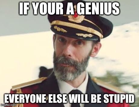 IF YOUR A GENIUS EVERYONE ELSE WILL BE STUPID | made w/ Imgflip meme maker