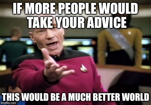 Picard Wtf Meme | IF MORE PEOPLE WOULD TAKE YOUR ADVICE THIS WOULD BE A MUCH BETTER WORLD | image tagged in memes,picard wtf | made w/ Imgflip meme maker