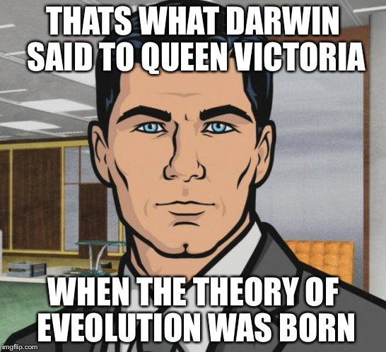 Archer Meme | THATS WHAT DARWIN SAID TO QUEEN VICTORIA WHEN THE THEORY OF EVEOLUTION WAS BORN | image tagged in memes,archer | made w/ Imgflip meme maker