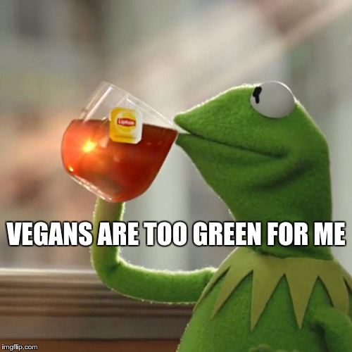 A MATTER OF TASTE | VEGANS ARE TOO GREEN FOR ME | image tagged in memes,funny,vegan,but thats none of my business,kermit the frog | made w/ Imgflip meme maker