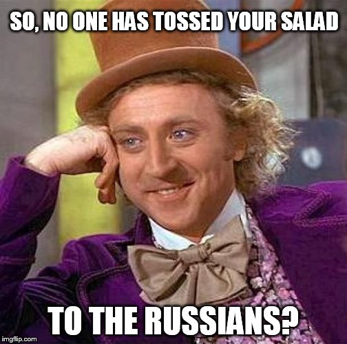 Creepy Condescending Wonka Meme | SO, NO ONE HAS TOSSED YOUR SALAD TO THE RUSSIANS? | image tagged in memes,creepy condescending wonka | made w/ Imgflip meme maker
