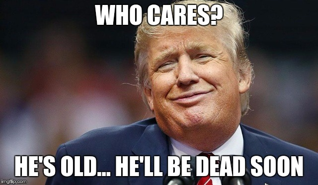 Trump Oopsie | WHO CARES? HE'S OLD… HE'LL BE DEAD SOON | image tagged in trump oopsie | made w/ Imgflip meme maker