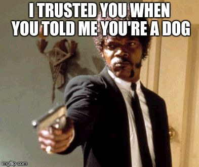 Say That Again I Dare You Meme | I TRUSTED YOU WHEN YOU TOLD ME YOU'RE A DOG | image tagged in memes,say that again i dare you | made w/ Imgflip meme maker
