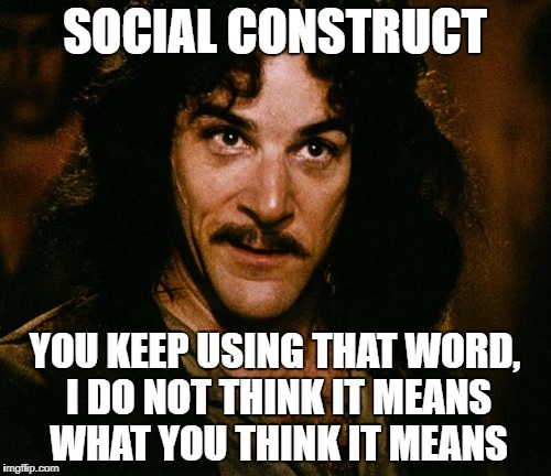 SOCIAL CONSTRUCT YOU KEEP USING THAT WORD, I DO NOT THINK IT MEANS WHAT YOU THINK IT MEANS | made w/ Imgflip meme maker