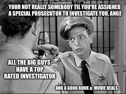 Washington status symbols | YOUR NOT REALLY SOMEBODY TIL YOU'RE ASSIGNED A SPECIAL PROSECUTOR TO INVESTIGATE YOU, ANGE ALL THE BIG GUYS HAVE A TOP RATED INVESTIGATOR AN | image tagged in memes,barney fife,investigation,andy taylor | made w/ Imgflip meme maker