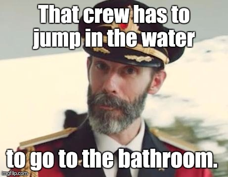 That crew has to jump in the water to go to the bathroom. | made w/ Imgflip meme maker