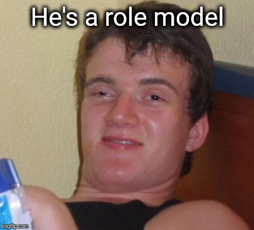 10 Guy Meme | He's a role model | image tagged in memes,10 guy | made w/ Imgflip meme maker