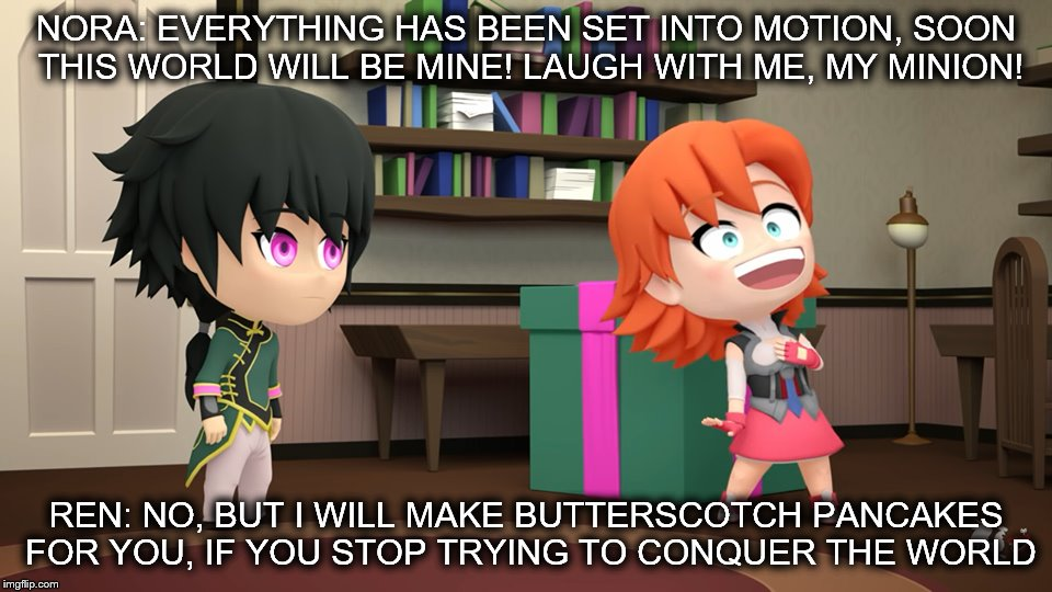 RWBY Chibi Meme | NORA: EVERYTHING HAS BEEN SET INTO MOTION, SOON THIS WORLD WILL BE MINE! LAUGH WITH ME, MY MINION! REN: NO, BUT I WILL MAKE BUTTERSCOTCH PAN | image tagged in rwby,rwby chibi,renora,lie ren,nora valkyrie | made w/ Imgflip meme maker