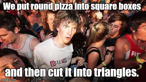 Geometry thoughts. | We put round pizza into square boxes and then cut it into triangles. | image tagged in sudden clarity clarence,pizza,geometry | made w/ Imgflip meme maker
