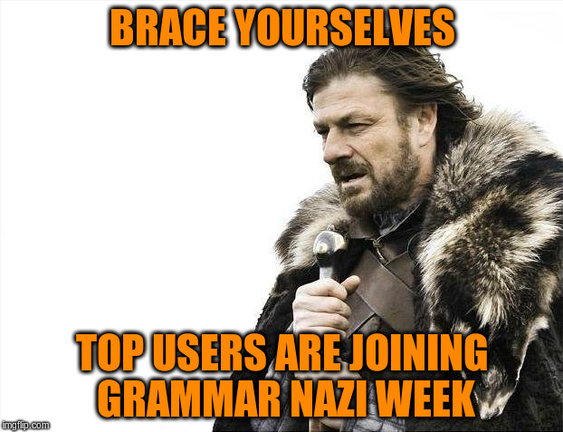 Brace Yourselves X is Coming Meme | BRACE YOURSELVES TOP USERS ARE JOINING GRAMMAR NAZI WEEK | image tagged in memes,brace yourselves x is coming | made w/ Imgflip meme maker