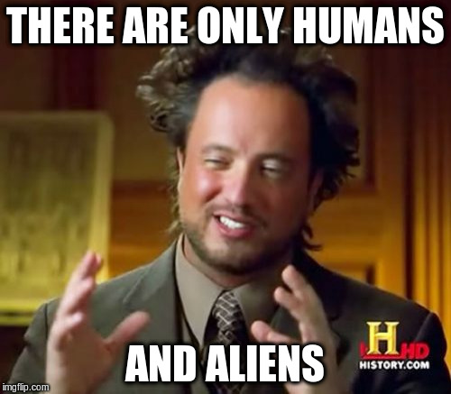 Ancient Aliens Meme | THERE ARE ONLY HUMANS AND ALIENS | image tagged in memes,ancient aliens | made w/ Imgflip meme maker