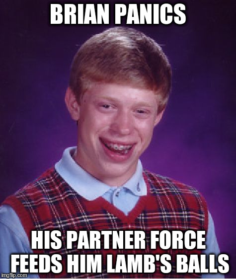 Bad Luck Brian Meme | BRIAN PANICS HIS PARTNER FORCE FEEDS HIM LAMB'S BALLS | image tagged in memes,bad luck brian | made w/ Imgflip meme maker