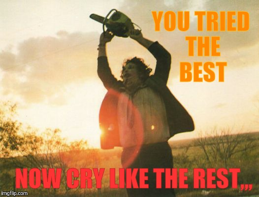 Leatherface | YOU TRIED THE BEST NOW CRY LIKE THE REST,,, | image tagged in leatherface | made w/ Imgflip meme maker