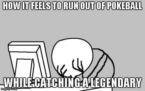 Computer Guy Facepalm Meme |  HOW IT FEELS TO RUN OUT OF POKEBALL; WHILE CATCHING A LEGENDARY | image tagged in memes,computer guy facepalm | made w/ Imgflip meme maker