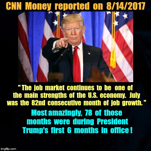 "78 months of US job growth in Trump's first 6 months | CNN  Money  reported  on  8/14/2017 "" The  job  market  continues  to  be   one  of  the  main  strengths  of  the  U.S.  economy.   July  w 